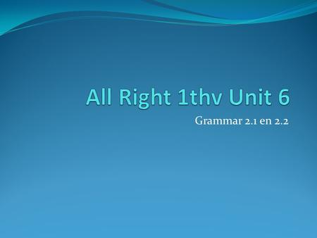 All Right 1thv Unit 6 Grammar 2.1 en 2.2.