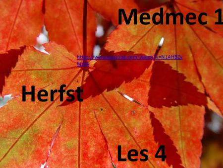 Medmec 1 https://www.youtube.com/watch?v=N1AHBZybjW4 Herfst Les 4.