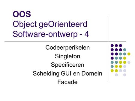 OOS Object geOrienteerd Software-ontwerp - 4 Codeerperikelen Singleton Specificeren Scheiding GUI en Domein Facade.