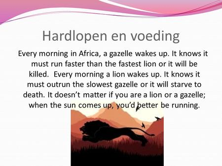 Hardlopen en voeding Every morning in Africa, a gazelle wakes up. It knows it must run faster than the fastest lion or it will be killed. Every morning.