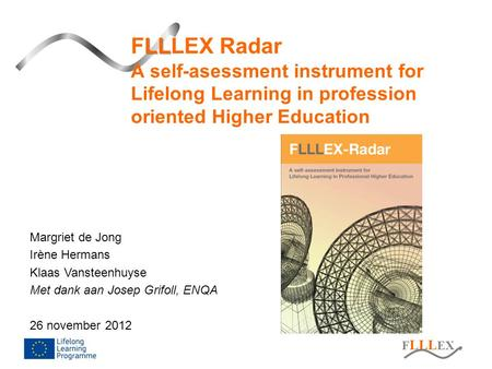 F LLL EX LL FLLLEX Radar A self-asessment instrument for Lifelong Learning in profession oriented Higher Education Margriet de Jong Irène Hermans Klaas.