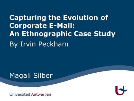 Capturing the Evolution of Corporate E-Mail: An Ethnographic Case Study By Irvin Peckham Magali Silber.