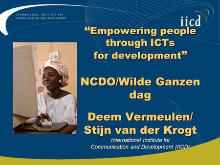 """ Empowering people through ICTs for development "" NCDO/Wilde Ganzen dag Deem Vermeulen/ Stijn van der Krogt International Institute for Communication."