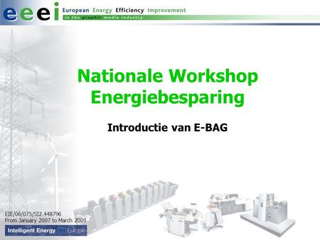 EIE/06/075/SI2.448796 From January 2007 to March 2009 Nationale Workshop Energiebesparing Introductie van E-BAG.