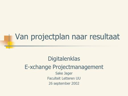 Van projectplan naar resultaat Digitalenklas E-xchange Projectmanagement Sake Jager Faculteit Letteren UU 26 september 2002.