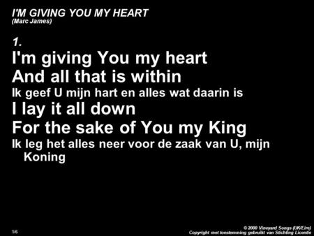 Copyright met toestemming gebruikt van Stichting Licentie © 2000 Vineyard Songs (UK/Eire) 1/6 I'M GIVING YOU MY HEART (Marc James) 1. I'm giving You my.