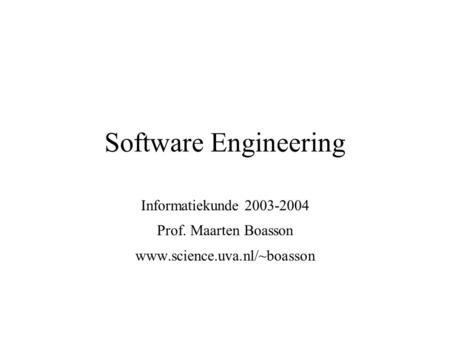 Software Engineering Informatiekunde 2003-2004 Prof. Maarten Boasson www.science.uva.nl/~boasson.