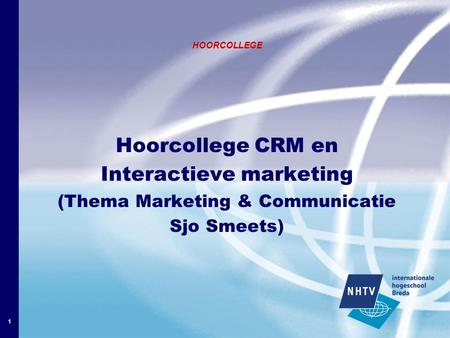 1 HOORCOLLEGE Hoorcollege CRM en Interactieve marketing (Thema Marketing & Communicatie Sjo Smeets)