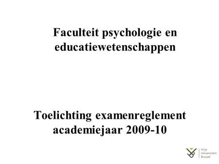 Toelichting examenreglement academiejaar 2009-10 Faculteit psychologie en educatiewetenschappen.