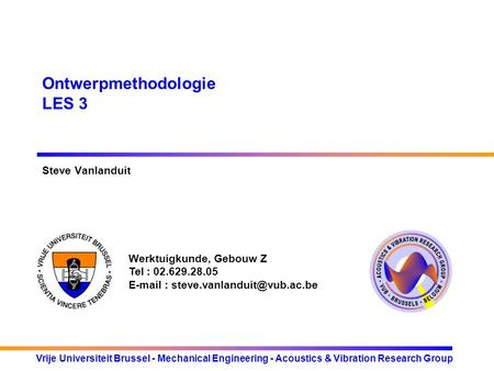 Werktuigkunde, Gebouw Z Tel : 02.629.28.05   Vrije Universiteit Brussel - Mechanical Engineering - Acoustics & Vibration.