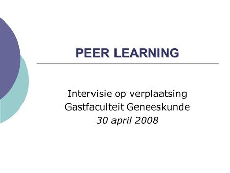 PEER LEARNING Intervisie op verplaatsing Gastfaculteit Geneeskunde 30 april 2008.