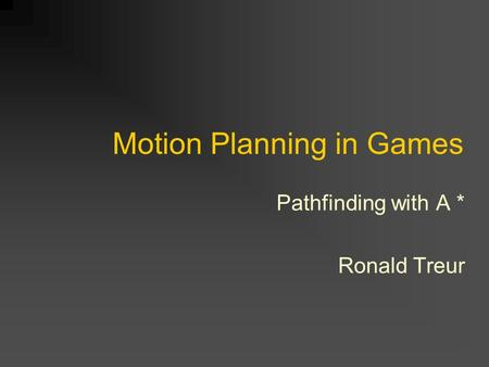 Motion Planning in Games Pathfinding with A * Ronald Treur.