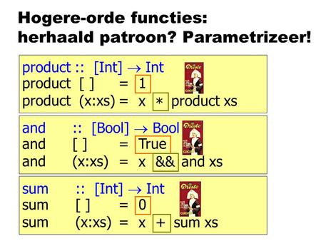 Hogere-orde functies: herhaald patroon? Parametrizeer! product :: [Int]  Int product [ ]= product (x:xs)= 1 product xs x * and :: [Bool]  Bool and [