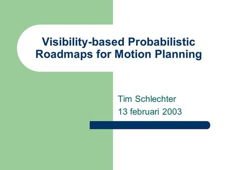 Visibility-based Probabilistic Roadmaps for Motion Planning Tim Schlechter 13 februari 2003.