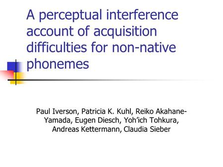 A perceptual interference account of acquisition difficulties for non-native phonemes Paul Iverson, Patricia K. Kuhl, Reiko Akahane- Yamada, Eugen Diesch,