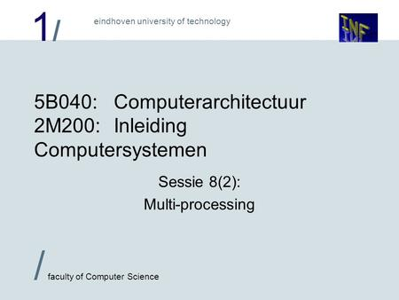 1/1/ / faculty of Computer Science eindhoven university of technology 5B040:Computerarchitectuur 2M200:Inleiding Computersystemen Sessie 8(2): Multi-processing.
