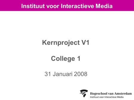 Kernproject V1 College 1 31 Januari 2008 Instituut voor Interactieve Media.