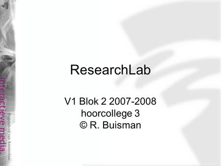 ResearchLab V1 Blok 2 2007-2008 hoorcollege 3 © R. Buisman.