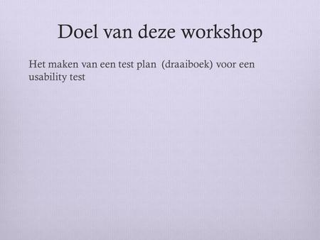 Doel van deze workshop Het maken van een test plan (draaiboek) voor een usability test http://www.youtube.com/watch?v=r0A6IW2TFFI&playnext=1&list=PLB9C3EB49F8EC0F20&feature=results_video.