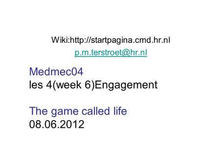 Wiki:http://startpagina.cmd.hr.nl Medmec04 les 4(week 6)Engagement The game called life 08.06.2012.