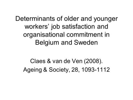 Determinants of older and younger workers' job satisfaction and organisational commitment in Belgium and Sweden Claes & van de Ven (2008). Ageing & Society,