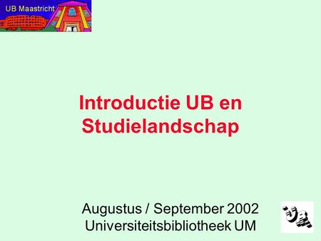 Introductie UB en Studielandschap Augustus / September 2002 Universiteitsbibliotheek UM.