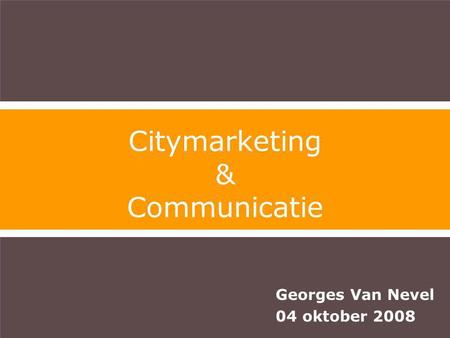 Georges Van Nevel 04 oktober 2008 Citymarketing & Communicatie.