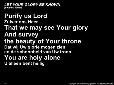 Copyright met toestemming gebruikt van Stichting Licentie 1/5 LET YOUR GLORY BE KNOWN (Leonard Jones) Purify us Lord Zuiver ons Heer That we may see Your.