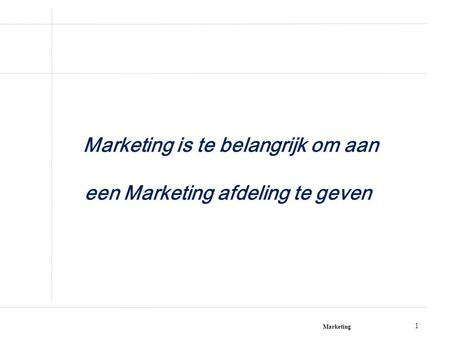 Marketing 1 Marketing is te belangrijk om aan een Marketing afdeling te geven!