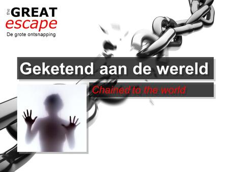 The GREAT escape De grote ontsnapping Geketend aan de wereld Chained to the world.