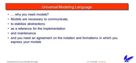 Vrije Universiteit amsterdamPostacademische Cursus Informatie Technologie Universal Modeling Language … why you need models? Models are necessary to communicate,
