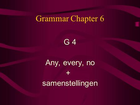 Grammar Chapter 6 G 4 Any, every, no + samenstellingen.