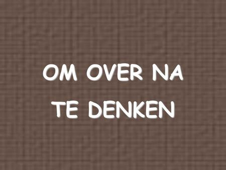 OM OVER NA TE DENKEN.