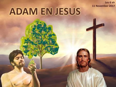 Les 6 vir 11 November 2017 ADAM EN JESUS.