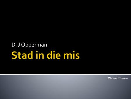 D. J Opperman Stad in die mis Wessel Theron.