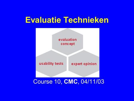 "Evaluatie Technieken Course 10, CMC, 04/11/03. 04/11/03HC102 Evaluation and Testing "" Experienced designers have attained the wisdom and humility to know."