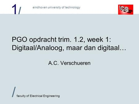 1/1/ / faculty of Electrical Engineering eindhoven university of technology PGO opdracht trim. 1.2, week 1: Digitaal/Analoog, maar dan digitaal… A.C. Verschueren.