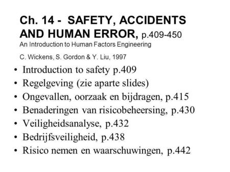Ch. 14 - SAFETY, ACCIDENTS AND HUMAN ERROR, p.409-450 An Introduction to Human Factors Engineering C. Wickens, S. Gordon & Y. Liu, 1997 Introduction to.