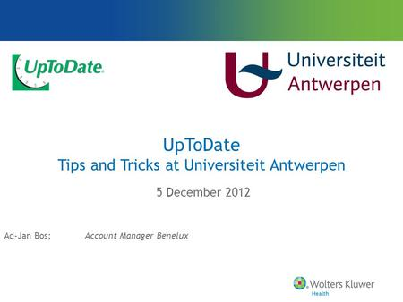 UpToDate Tips and Tricks at Universiteit Antwerpen 5 December 2012 Ad-Jan Bos;Account Manager Benelux.