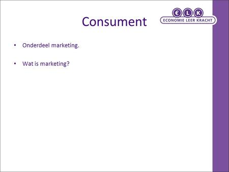 Consument Onderdeel marketing. Wat is marketing?.