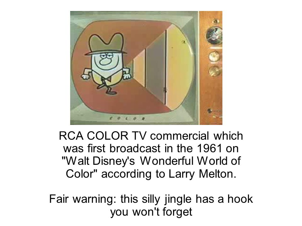 RCA COLOR TV commercial which was first broadcast in the 1961 on Walt Disney s Wonderful World of Color according to Larry Melton.