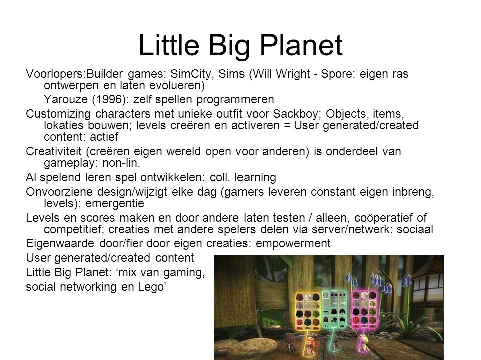Little Big Planet Voorlopers:Builder games: SimCity, Sims (Will Wright - Spore: eigen ras ontwerpen en laten evolueren)