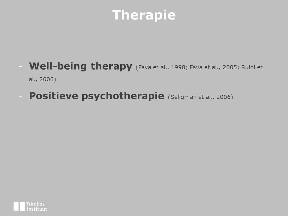 Therapie Well-being therapy (Fava et al., 1998; Fava et al., 2005; Ruini et al., 2006) Positieve psychotherapie (Seligman et al., 2006)