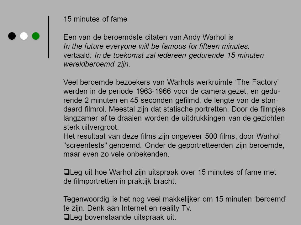 15 minutes of fame Een van de beroemdste citaten van Andy Warhol is. In the future everyone will be famous for fifteen minutes.
