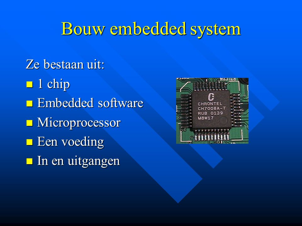 Bouw embedded system Ze bestaan uit: 1 chip Embedded software