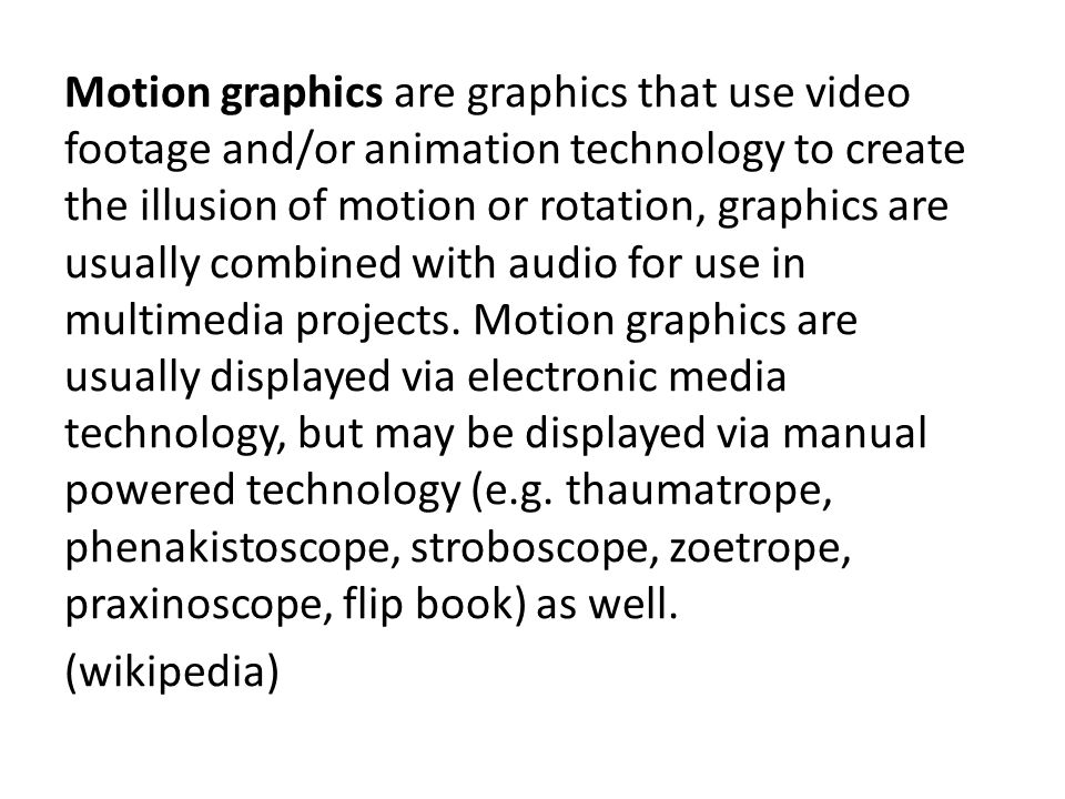 Motion graphics are graphics that use video footage and/or animation technology to create the illusion of motion or rotation, graphics are usually combined with audio for use in multimedia projects.