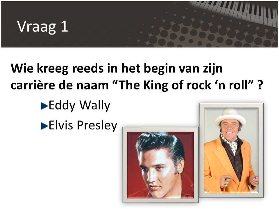 Vraag 1 Wie kreeg reeds in het begin van zijn carrière de naam The King of rock 'n roll Eddy Wally.