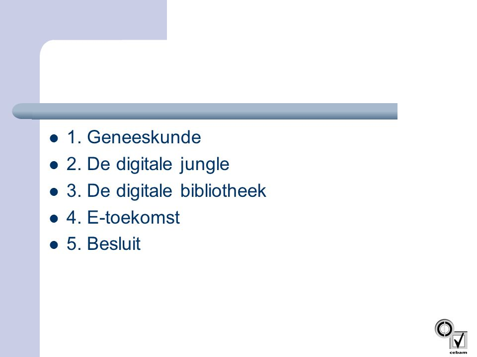 1. Geneeskunde 2. De digitale jungle 3. De digitale bibliotheek 4. E-toekomst 5. Besluit
