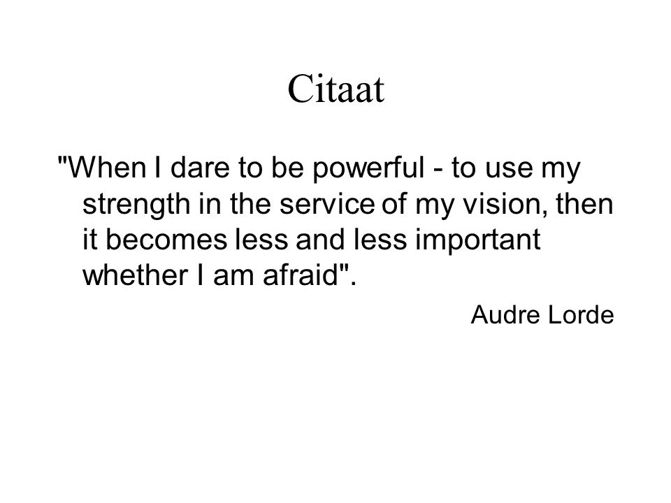 Citaat When I dare to be powerful - to use my strength in the service of my vision, then it becomes less and less important whether I am afraid .