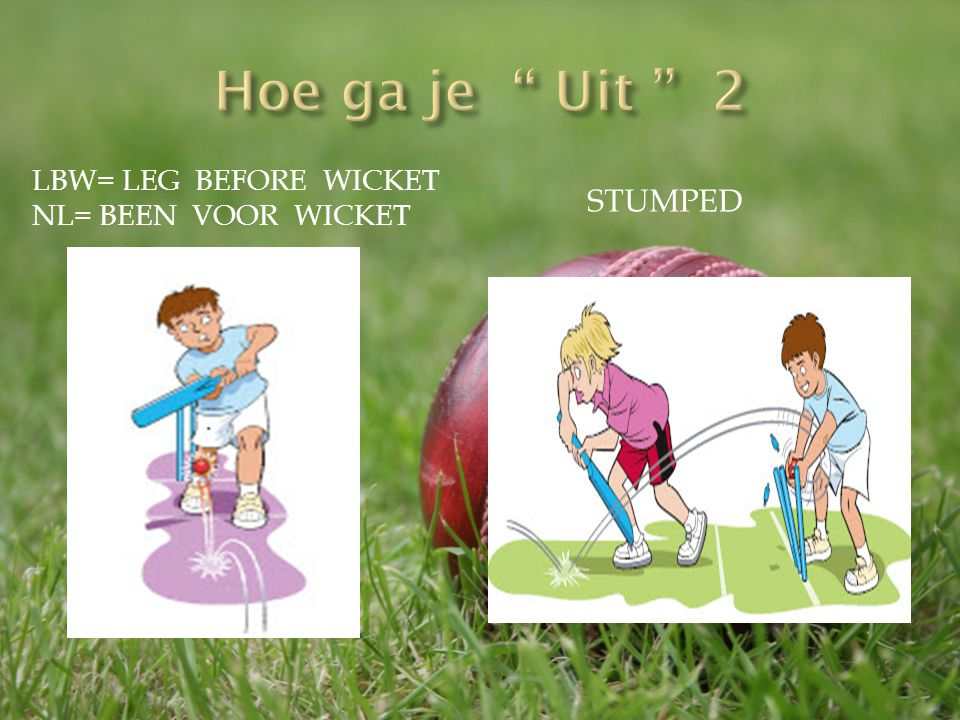 Hoe ga je Uit 2 Stumped LBW= leg before wicket